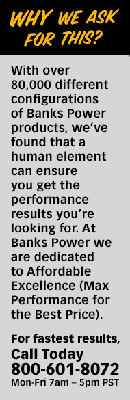 Why we ask for this? With over 80,000 different configurations of Banks Power products, we've found that a human element can ensure you get the performance results you're looking for. At Banks Power we are dedicated to Affordable Excellence (Max Performance for the Best Price).For fastest results, Call Today 800-601-8072 Mon-Fri 7am – 5pm PST