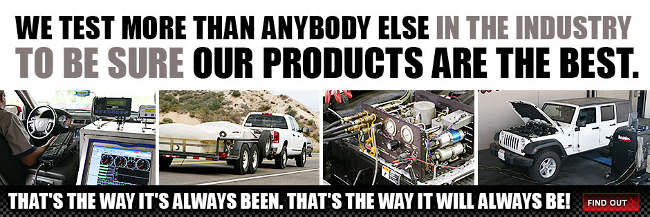 We Test more than anybody else in the industry to be sure our products are the best. That's the way it's always been, that's the way it will always be!